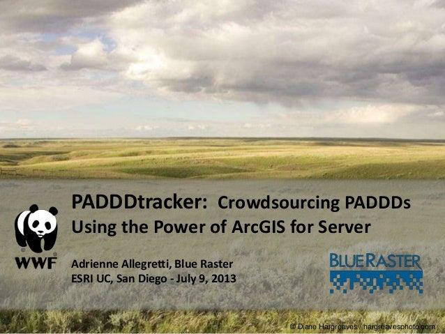 PADDDtracker: Crowdsourcing PADDDs Using the Power of ArcGIS for Server Adrienne Allegretti, Blue Raster ESRI UC, San Dieg...