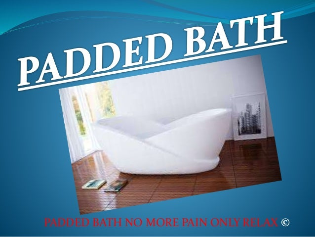 PADDED BATH NO MORE PAIN ONLY RELAX ©