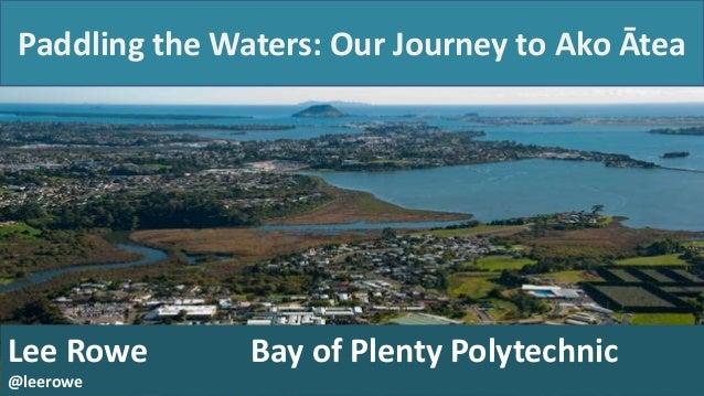 Paddling the Waters: Our Journey to Ako Ātea  Lee Rowe @leerowe  Bay of Plenty Polytechnic