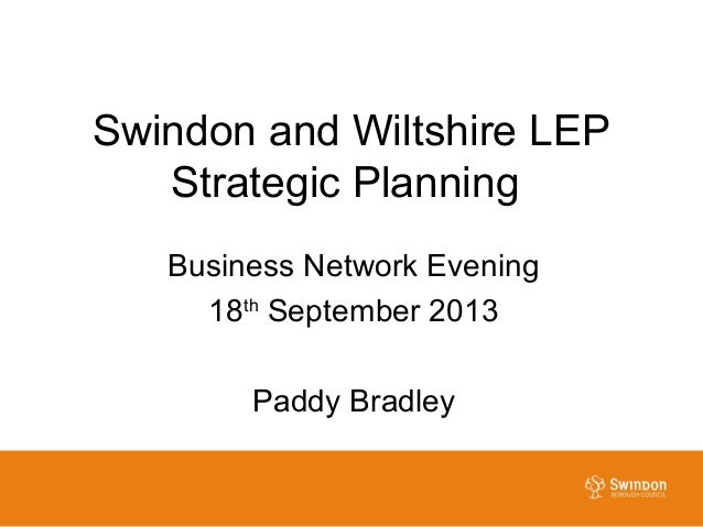 Swindon and Wiltshire LEP Strategic Planning Business Network Evening 18th September 2013 Paddy Bradley