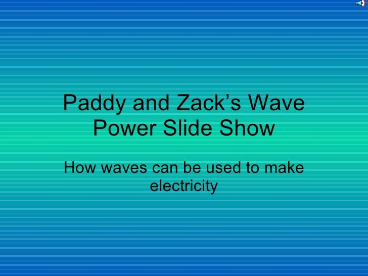 Paddy and Zack's Wave Power Slide Show How waves can be used to make electricity