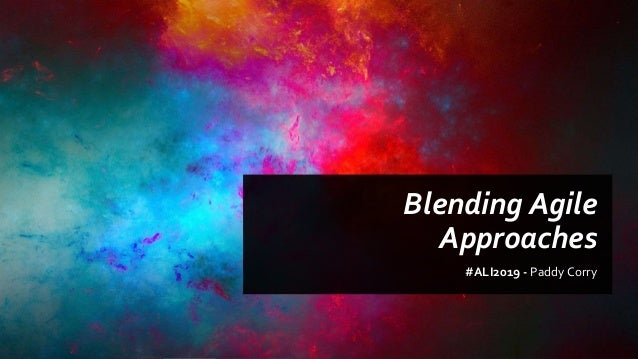 Blending Agile Approaches #ALI2019 - Paddy Corry