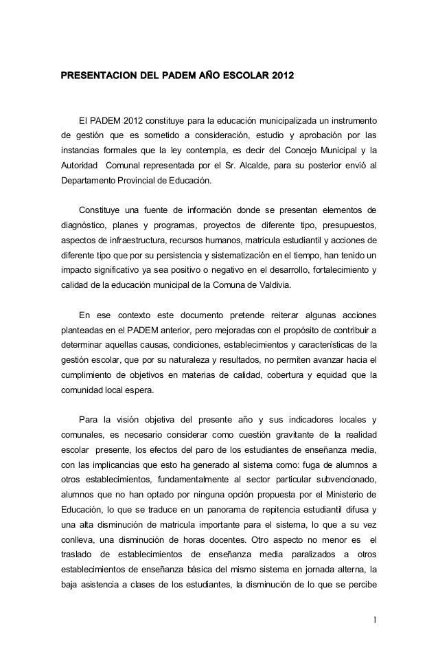 PRESENTACION DEL PADEM AÑO ESCOLAR 2012    El PADEM 2012 constituye para la educación municipalizada un instrumentode gest...