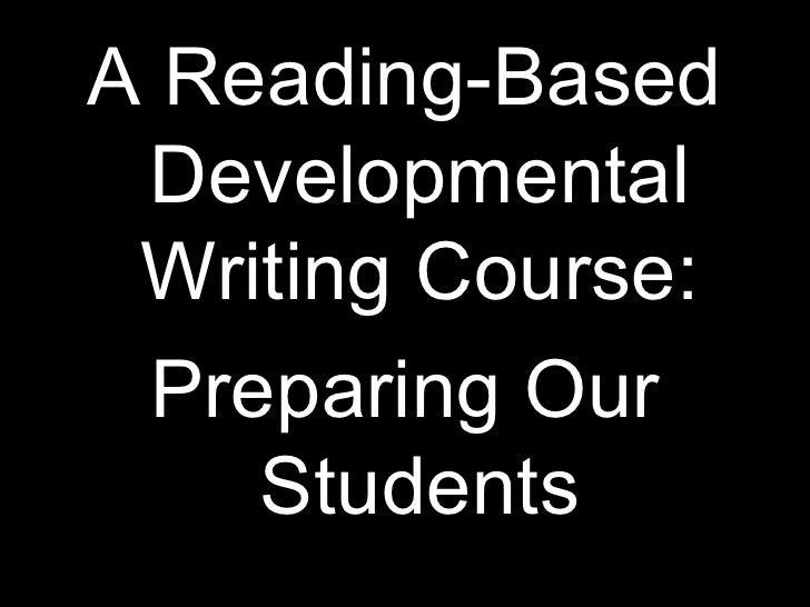 <ul><li>A Reading-Based Developmental Writing Course: </li></ul><ul><li>Preparing Our Students </li></ul>