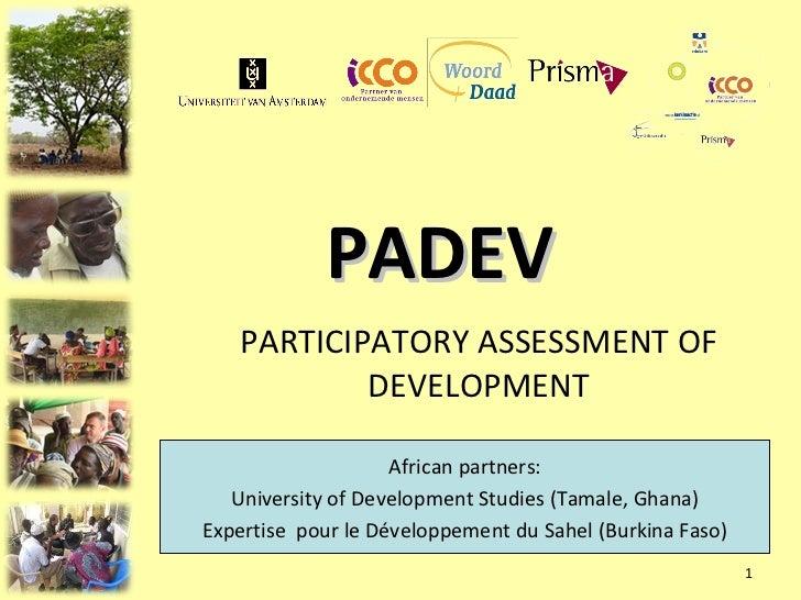 PADEV PARTICIPATORY ASSESSMENT OF DEVELOPMENT African partners: University of Development Studies (Tamale, Ghana) Expertis...