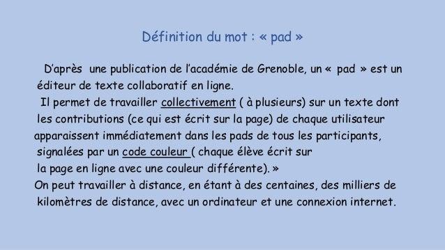 Définition du mot : « pad » D'après une publication de l'académie de Grenoble, un « pad » est un éditeur de texte collabor...