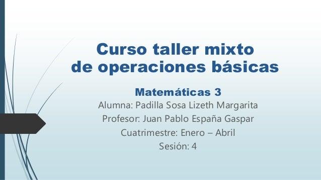Alumna: Padilla Sosa Lizeth Margarita Profesor: Juan Pablo España Gaspar Cuatrimestre: Enero – Abril Sesión: 4 Curso talle...