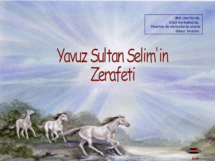 Sesli  Yavuz Sultan Selim'in  Zerafeti Mal cimrilerde, Silah korkaklarda,  Yönetim de akılsızlarda olursa dünya  bozulur.
