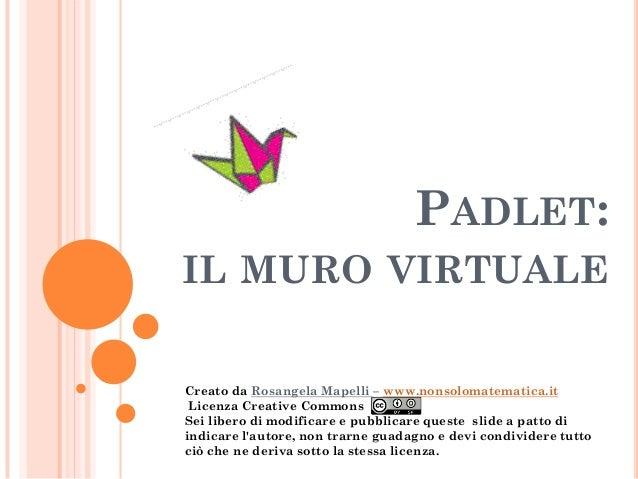 PADLET: IL MURO VIRTUALE  Creato da Rosangela Mapelli – www.nonsolomatematica.it  Licenza Creative Commons Sei libero di m...