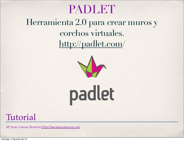 Mª Jesús Camino Rentería Http://mariajesusmusica.comPADLETHerramienta 2.0 para crear muros ycorchos virtuales.http://padle...