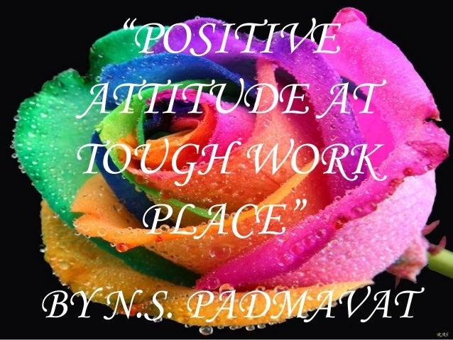 """POSITIVE ATTITUDE AT TOUGH WORK    PLACE""BY N.S. PADMAVAT"