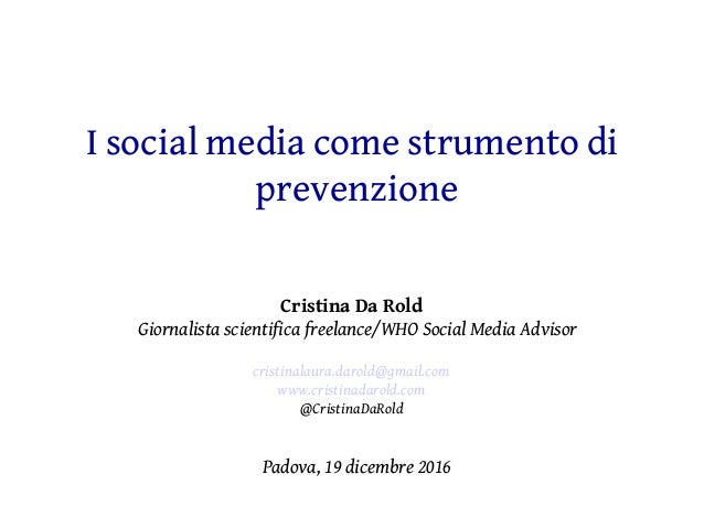 I social media come strumento di prevenzione Cristina Da Rold Giornalista scientifica freelance/WHO Social Media Advisor c...