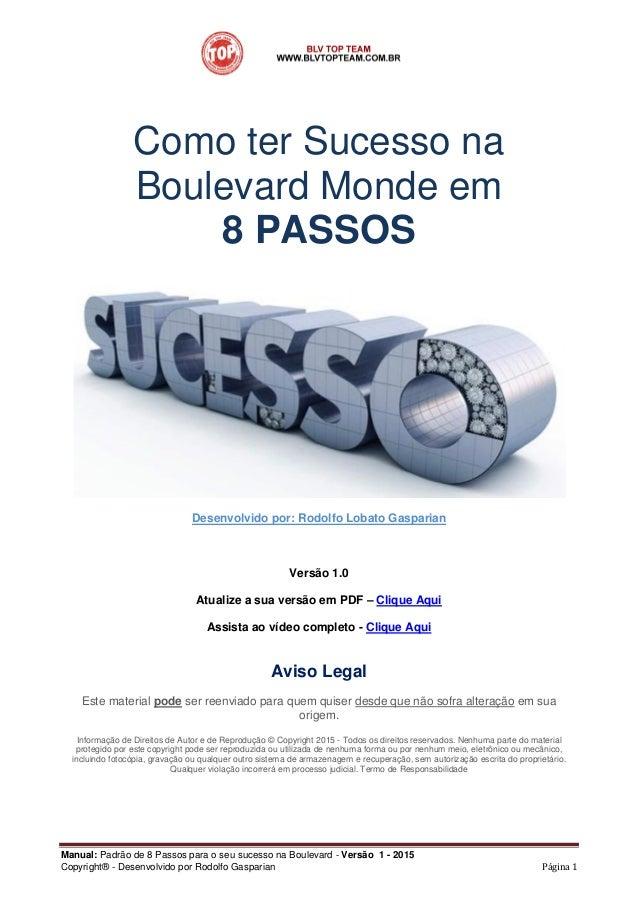 Manual: Padrão de 8 Passos para o seu sucesso na Boulevard - Versão 1 - 2015 Copyright® - Desenvolvido por Rodolfo Gaspari...