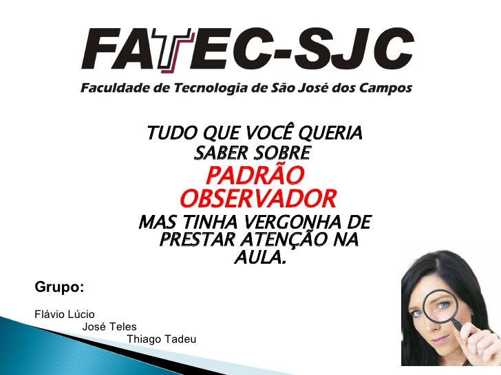 TUDO QUE VOCÊ QUERIA SABER SOBRE  PADRÃO OBSERVADOR  MAS TINHA VERGONHA DE PRESTAR ATENÇÃO NA  AULA. Grupo: Flávio Lúcio J...