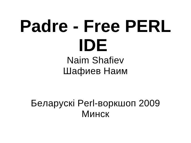 Padre - Free PERL        IDE        Naim Shafiev        Шафиев Наим    Беларускі Perl-воркшоп 2009             Минск