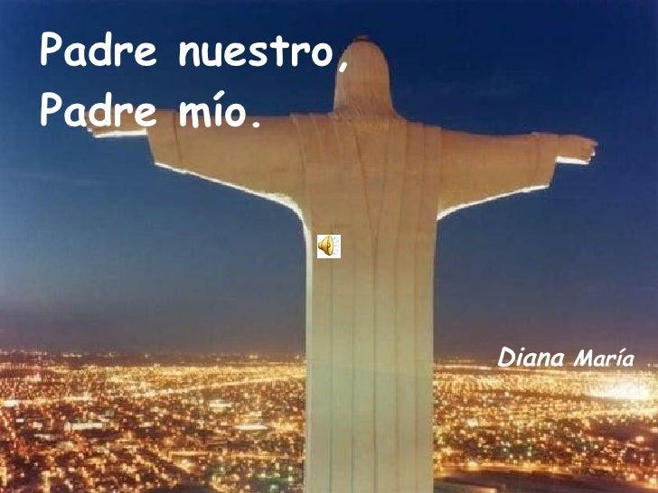 Padre nuestro,  Padre mío. Diana  María