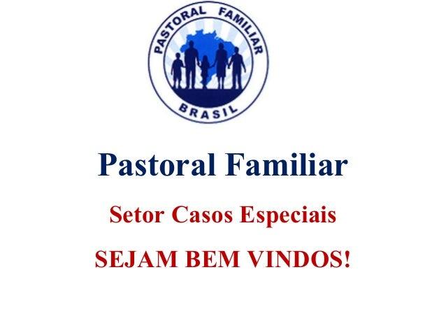 Pastoral Familiar Setor Casos Especiais SEJAM BEM VINDOS! Pastoral Familiar Setor Casos Especiais SEJAM BEM VINDOS!