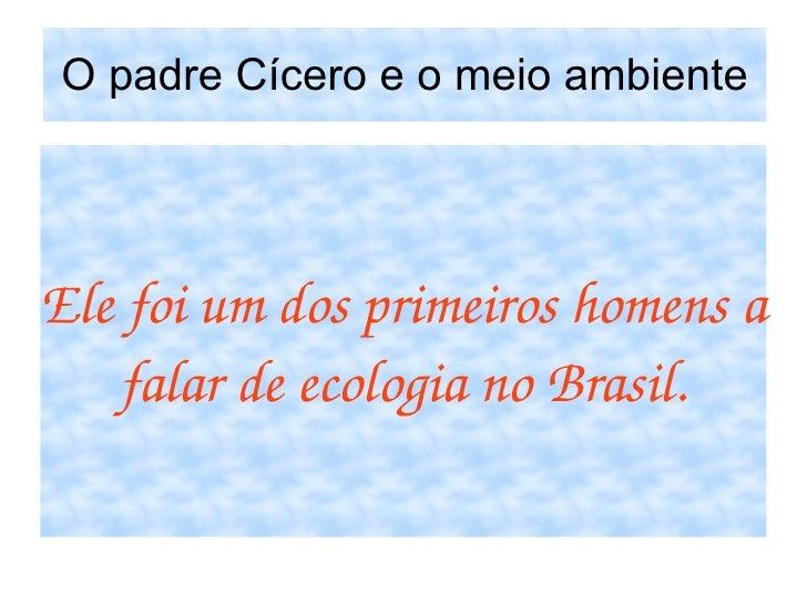 O padre Cícero e o meio ambiente Ele foi um dos primeiros homens a falar de ecologia no Brasil.