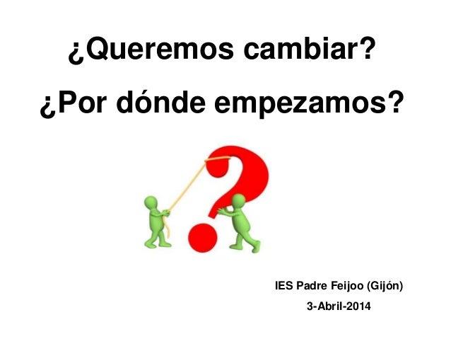¿Queremos cambiar? ¿Por dónde empezamos? IES Padre Feijoo (Gijón) 3-Abril-2014