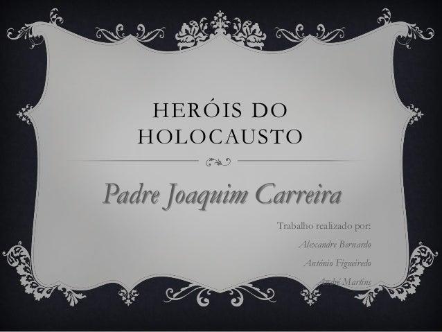 HERÓIS DO HOLOCAUSTO Padre Joaquim Carreira Trabalho realizado por: Alexandre Bernardo António Figueiredo André Martins