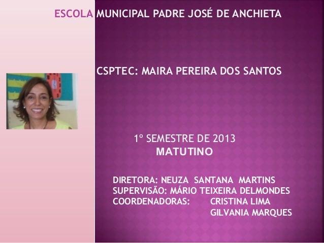 ESCOLA MUNICIPAL PADRE JOSÉ DE ANCHIETA CSPTEC: MAIRA PEREIRA DOS SANTOS DIRETORA: NEUZA SANTANA MARTINS SUPERVISÃO: MÁRIO...