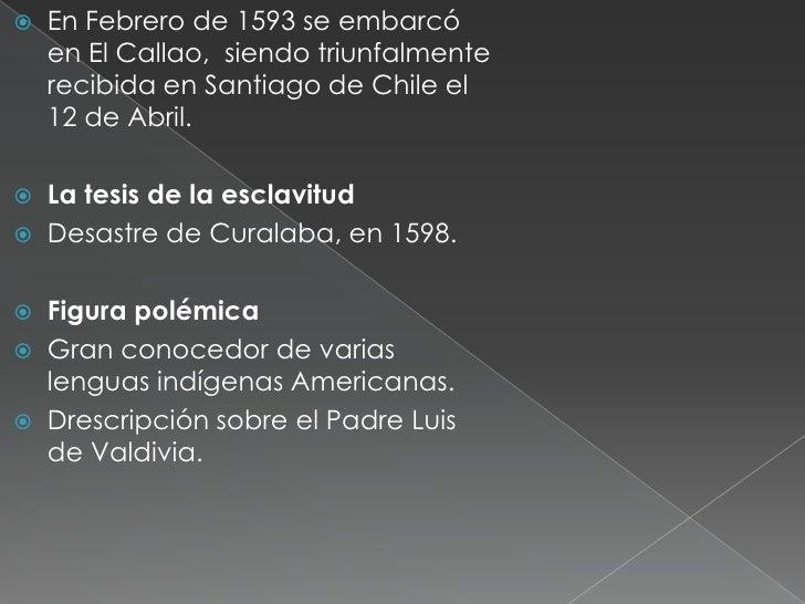    En Febrero de 1593 se embarcó    en El Callao, siendo triunfalmente    recibida en Santiago de Chile el    12 de Abril...