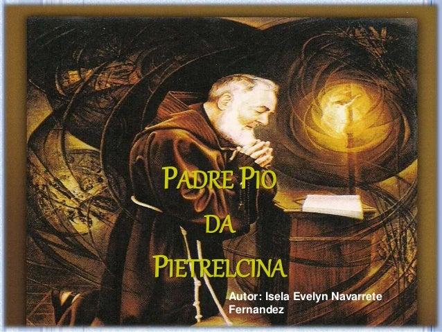 PADRE PIO DA PIETRELCINA Autor: Isela Evelyn Navarrete Fernandez