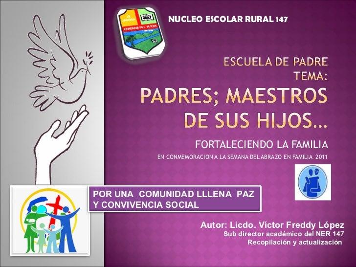 FORTALECIENDO LA FAMILIA EN CONMEMORACION A LA SEMANA DEL ABRAZO EN FAMILIA  2011 Autor: Licdo. Víctor Freddy López Sub di...