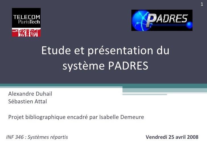Etude et présentation du système PADRES Alexandre Duhail Sébastien Attal Projet bibliographique encadré par Isabelle Demeu...