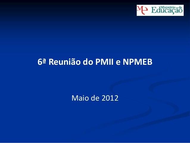 6ª Reunião do PMII e NPMEB  Maio de 2012