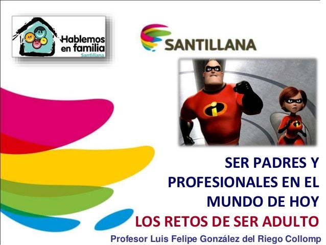 SER PADRES Y PROFESIONALES EN EL MUNDO DE HOY LOS RETOS DE SER ADULTO Profesor Luis Felipe González del Riego Collomp