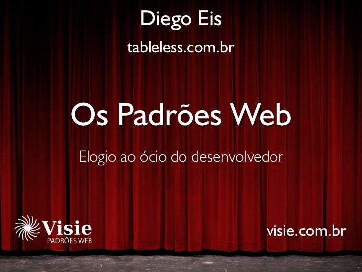 Diego Eis        tableless.com.br    Os Padrões Web Elogio ao ócio do desenvolvedor                                visie.c...