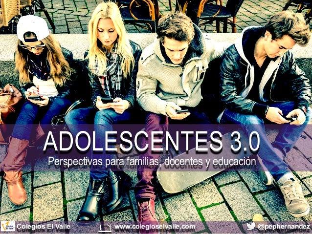 ADOLESCENTES 3.0 Perspectivas para familias, docentes y educación @pephernandezColegios El Valle www.colegioselvalle.com