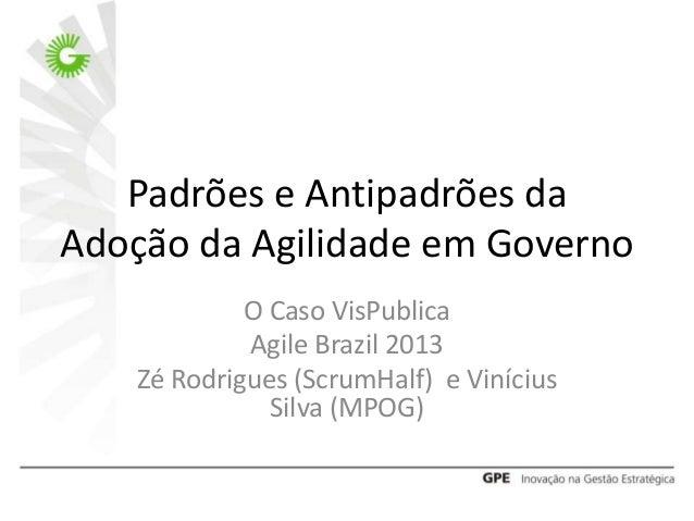 Padrões e Antipadrões da Adoção da Agilidade em Governo O Caso VisPublica Agile Brazil 2013 Zé Rodrigues (ScrumHalf) e Vin...