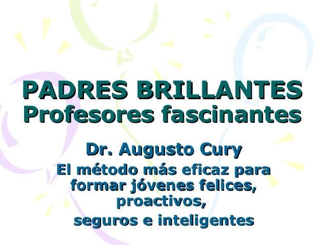 PADRES BRILLANTESPADRES BRILLANTES Profesores fascinantesProfesores fascinantes Dr. Augusto CuryDr. Augusto Cury El método...