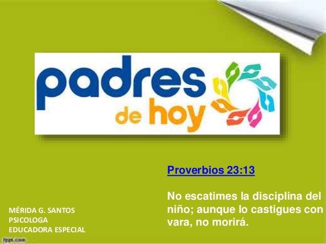 Proverbios 23:13 No escatimes la disciplina del niño; aunque lo castigues con vara, no morirá. MÉRIDA G. SANTOS PSICOLOGA ...