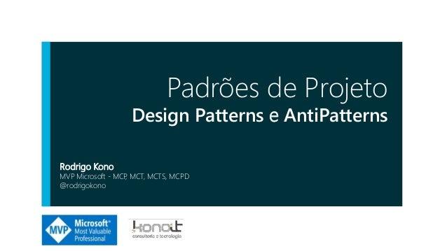 Padrões de Projeto Design Patterns e AntiPatterns Rodrigo Kono MVP Microsoft - MCP, MCT, MCTS, MCPD @rodrigokono