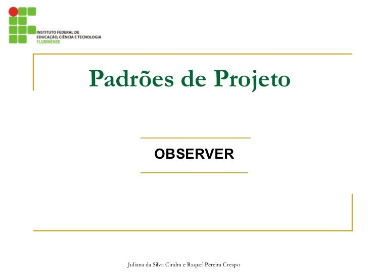 Padrões de Projeto OBSERVER Juliana da Silva Cindra e Raquel Pereira Crespo