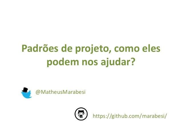 Padrões de projeto, como eles  podem nos ajudar?  @MatheusMarabesi  https://github.com/marabesi/
