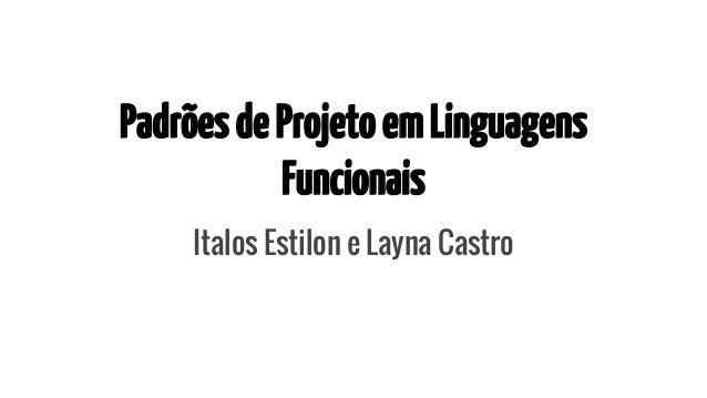 Padrões de Projeto em Linguagens  Funcionais  Italos Estilon e Layna Castro