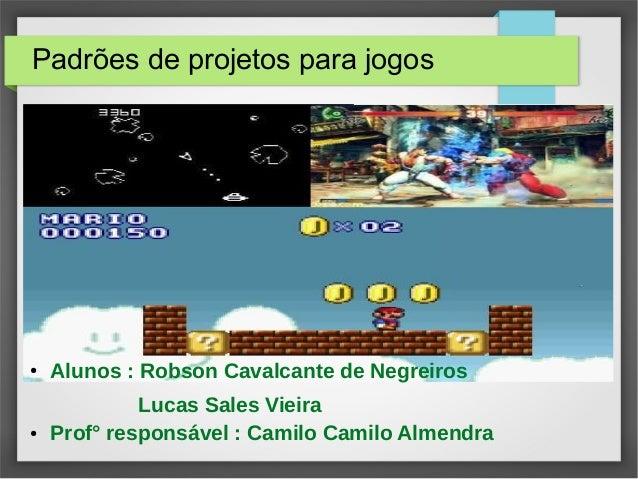 Padrões de projetos para jogos  ● Alunos : Robson Cavalcante de Negreiros  Lucas Sales Vieira  ● Prof° responsável : Camil...