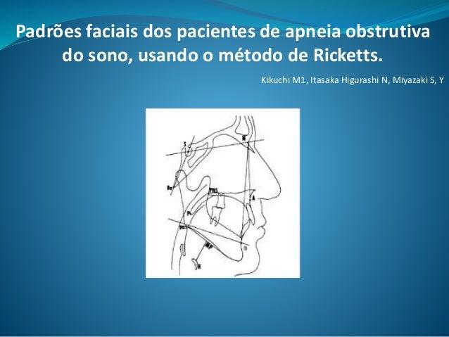 Padrões faciais dos pacientes de apneia obstrutiva do sono, usando o método de Ricketts. Kikuchi M1, Itasaka Higurashi N, ...