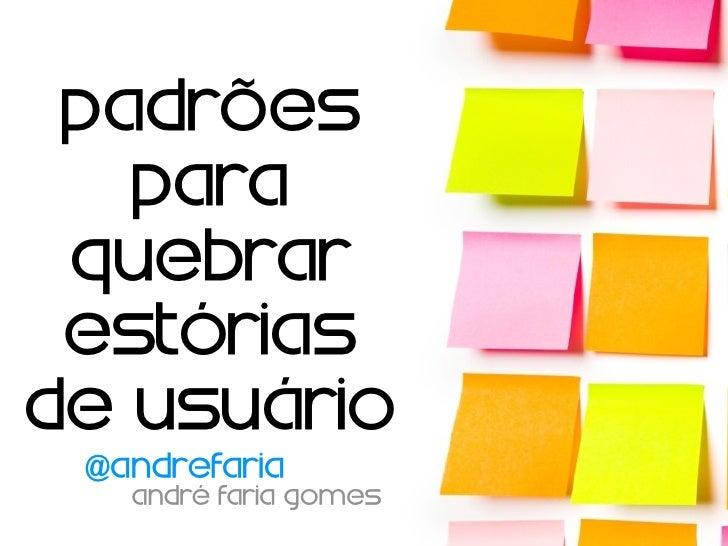 padrões   para quebrar estóriasde usuário @andrefaria   André Faria Gomes