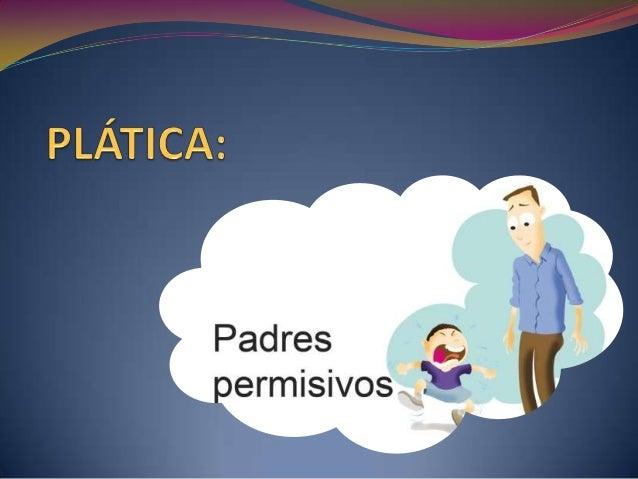 Definición:  Los padres permisivos son aquellos que tienen poco control sobre sus hijos. Para ellos, la educación se basa...