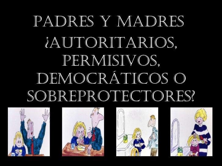 PADRES Y MADRES  ¿AUTORITARIOS, permisivos, DEMOCRÁTICOS o Sobreprotectores?