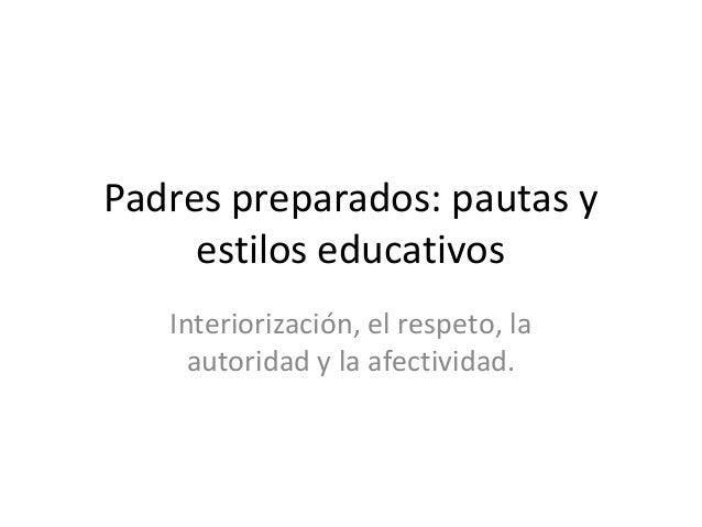 Padres preparados: pautas y     estilos educativos   Interiorización, el respeto, la     autoridad y la afectividad.