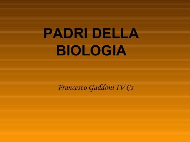 PADRI DELLA BIOLOGIA Francesco Gaddoni IV Cs