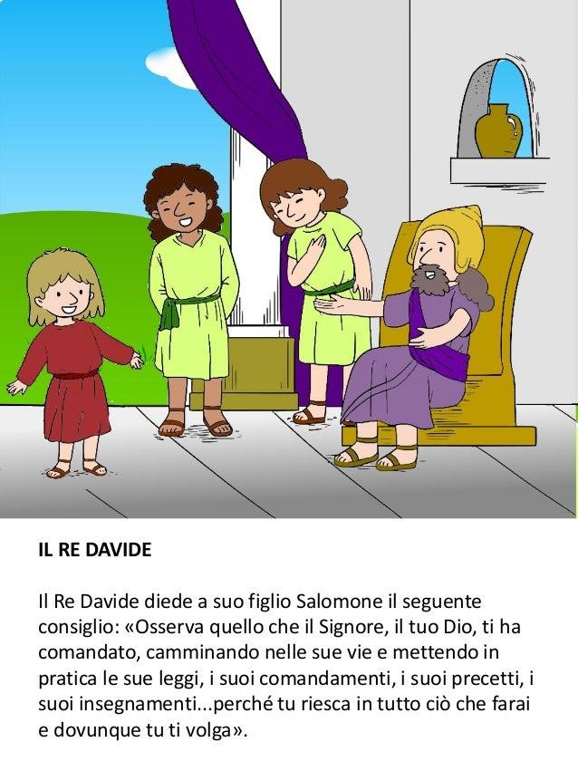 IL RE DAVIDE Il Re Davide diede a suo figlio Salomone il seguente consiglio: «Osserva quello che il Signore, il tuo Dio, t...