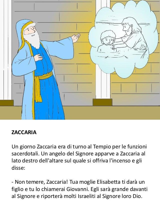 ZACCARIA Un giorno Zaccaria era di turno al Tempio per le funzioni sacerdotali. Un angelo del Signore apparve a Zaccaria a...