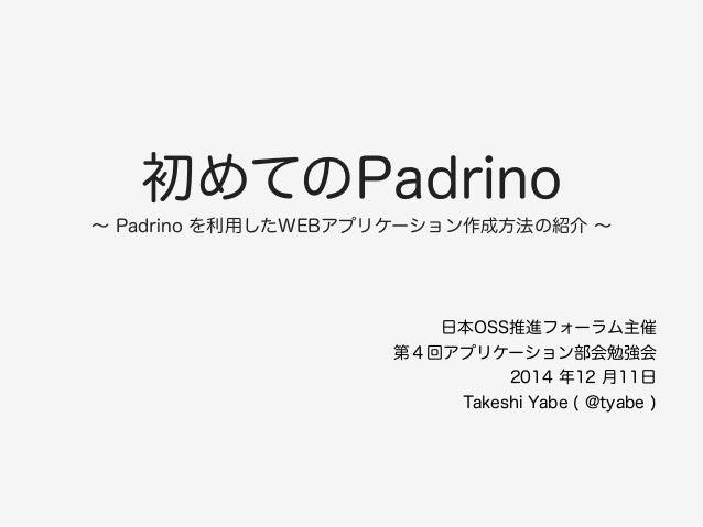 初めてのPadrino  ~ Padrino を利用したWEBアプリケーション作成方法の紹介 ~  日本OSS推進フォーラム主催  第4回アプリケーション部会勉強会  2014 年12 月11日  Takeshi Yabe ( @tyabe )